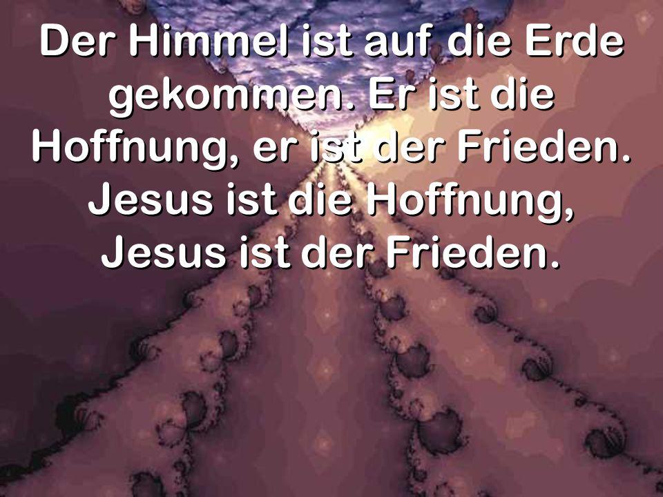 Der Himmel ist auf die Erde gekommen. Er ist die Hoffnung, er ist der Frieden. Jesus ist die Hoffnung, Jesus ist der Frieden.
