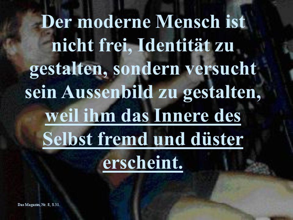 Der moderne Mensch ist nicht frei, Identität zu gestalten, sondern versucht sein Aussenbild zu gestalten, weil ihm das Innere des Selbst fremd und düster erscheint.
