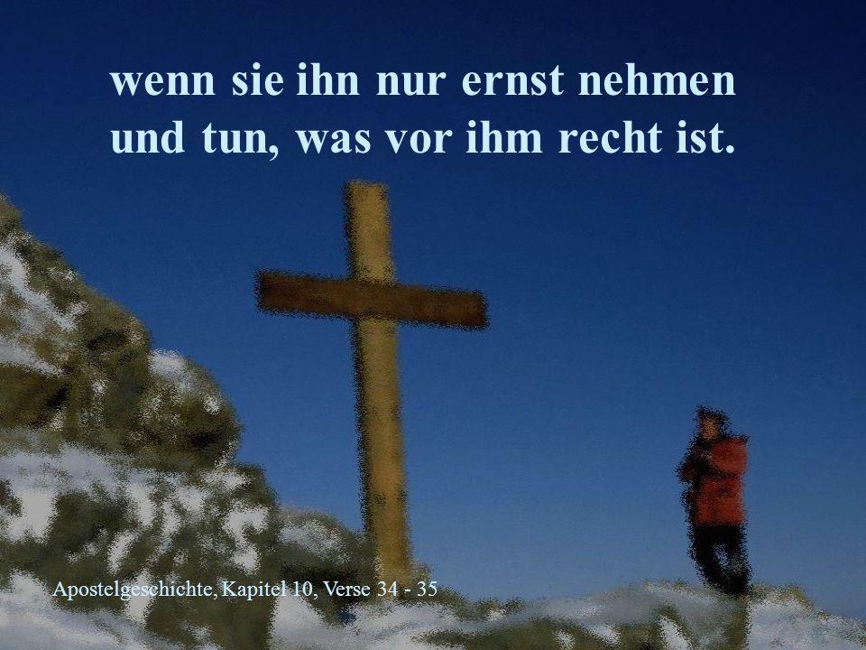 Apostelgeschichte, Kapitel 10, Verse 34 - 35 wenn sie ihn nur ernst nehmen und tun, was vor ihm recht ist.