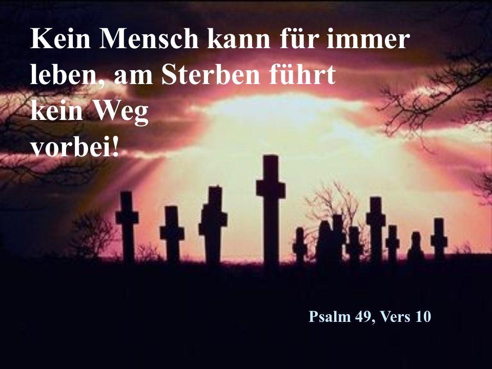 Kein Mensch kann für immer leben, am Sterben führt kein Weg vorbei! Psalm 49, Vers 10