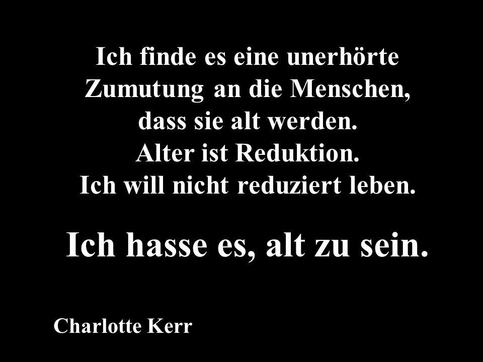 Charlotte Kerr Ich finde es eine unerhörte Zumutung an die Menschen, dass sie alt werden. Alter ist Reduktion. Ich will nicht reduziert leben. Ich has