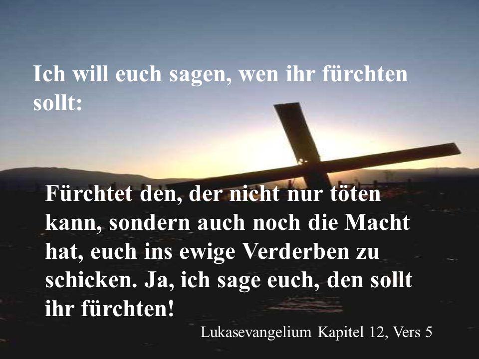 Ich will euch sagen, wen ihr fürchten sollt: Lukasevangelium Kapitel 12, Vers 5 Fürchtet den, der nicht nur töten kann, sondern auch noch die Macht ha