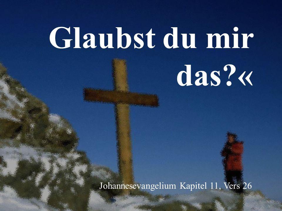 Glaubst du mir das?« Johannesevangelium Kapitel 11, Vers 26