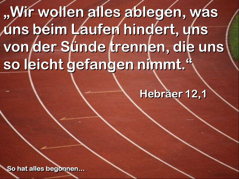 Wir wollen alles ablegen, was uns beim Laufen hindert, uns von der Sünde trennen, die uns so leicht gefangen nimmt. Hebräer 12,1 So hat alles begonnen