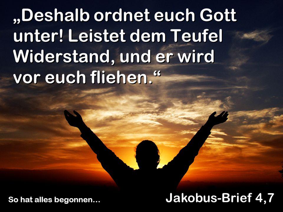 Deshalb ordnet euch Gott unter! Leistet dem Teufel Widerstand, und er wird vor euch fliehen. Jakobus-Brief 4,7 So hat alles begonnen…