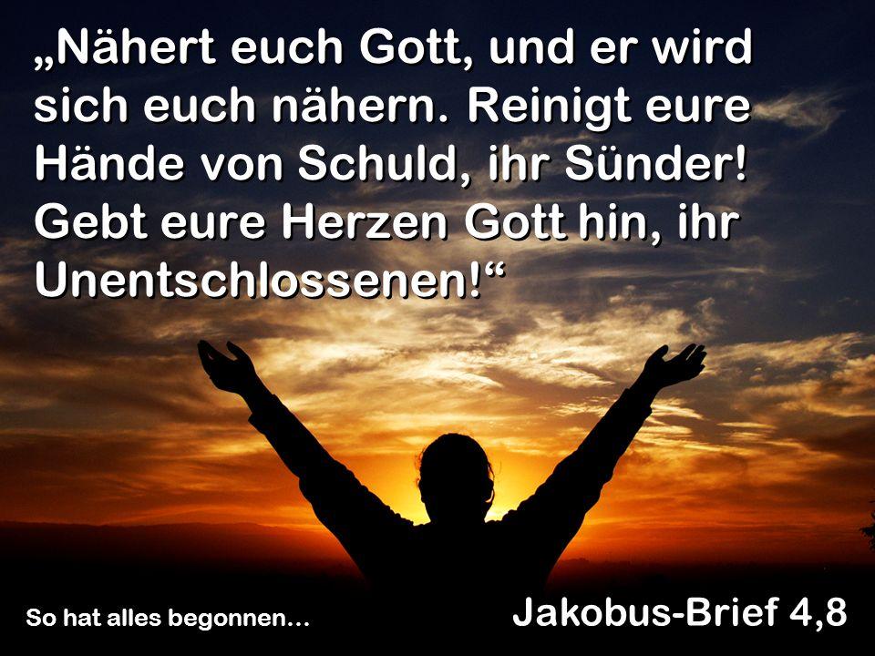 Nähert euch Gott, und er wird sich euch nähern. Reinigt eure Hände von Schuld, ihr Sünder! Gebt eure Herzen Gott hin, ihr Unentschlossenen! Jakobus-Br
