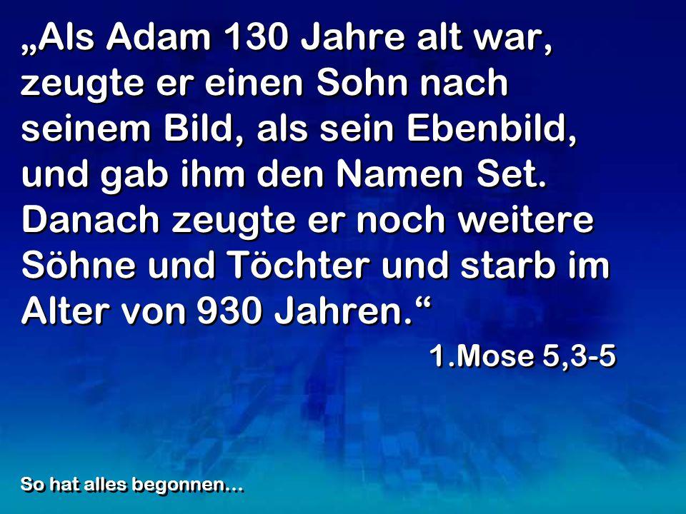 Als Adam 130 Jahre alt war, zeugte er einen Sohn nach seinem Bild, als sein Ebenbild, und gab ihm den Namen Set. Danach zeugte er noch weitere Söhne u