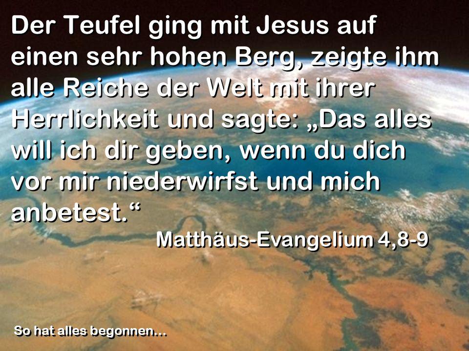 Der Teufel ging mit Jesus auf einen sehr hohen Berg, zeigte ihm alle Reiche der Welt mit ihrer Herrlichkeit und sagte: Das alles will ich dir geben, w
