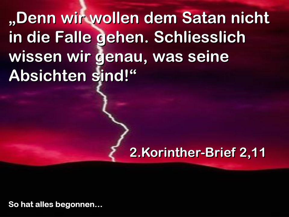 Denn wir wollen dem Satan nicht in die Falle gehen. Schliesslich wissen wir genau, was seine Absichten sind! 2.Korinther-Brief 2,11 So hat alles begon
