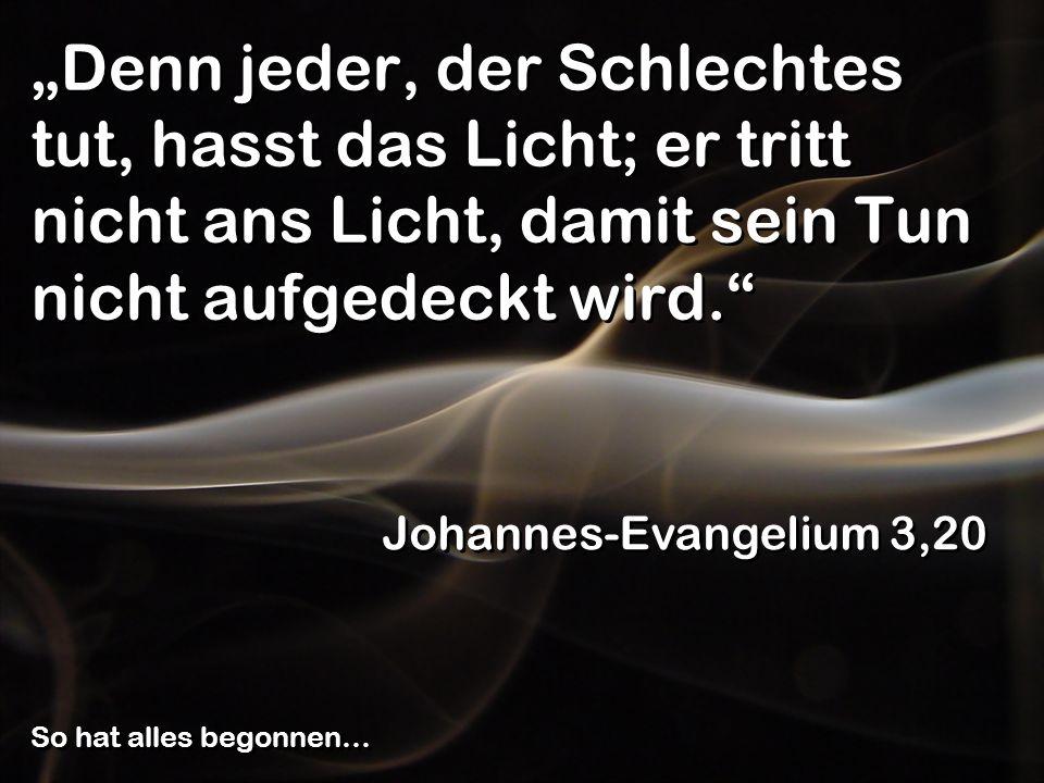 Denn jeder, der Schlechtes tut, hasst das Licht; er tritt nicht ans Licht, damit sein Tun nicht aufgedeckt wird. Johannes-Evangelium 3,20 So hat alles