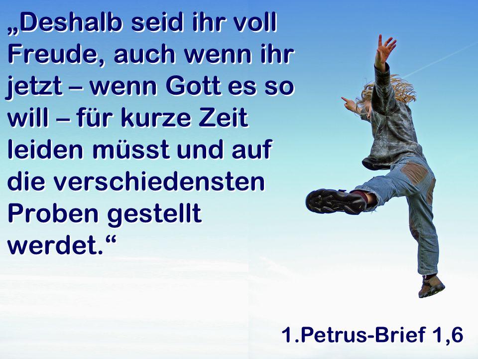 1.Petrus-Brief 1,6 Deshalb seid ihr voll Freude, auch wenn ihr jetzt – wenn Gott es so will – für kurze Zeit leiden müsst und auf die verschiedensten