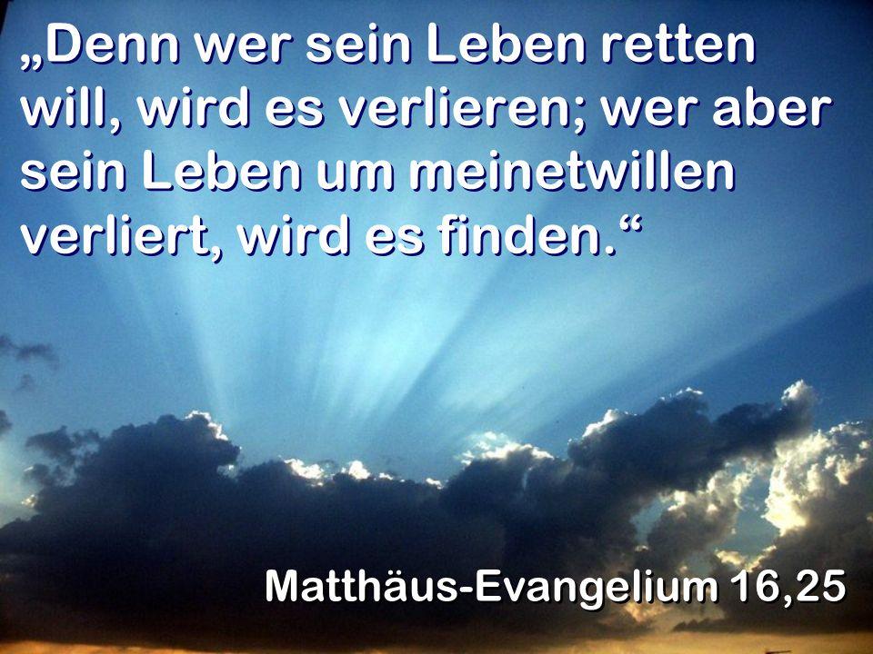 Denn wer sein Leben retten will, wird es verlieren; wer aber sein Leben um meinetwillen verliert, wird es finden. Matthäus-Evangelium 16,25