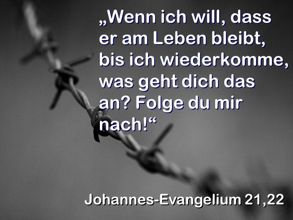 Wenn ich will, dass er am Leben bleibt, bis ich wiederkomme, was geht dich das an? Folge du mir nach! Johannes-Evangelium 21,22