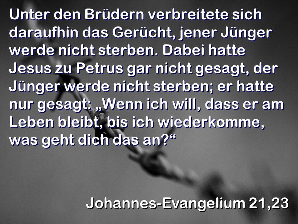 Unter den Brüdern verbreitete sich daraufhin das Gerücht, jener Jünger werde nicht sterben. Dabei hatte Jesus zu Petrus gar nicht gesagt, der Jünger w