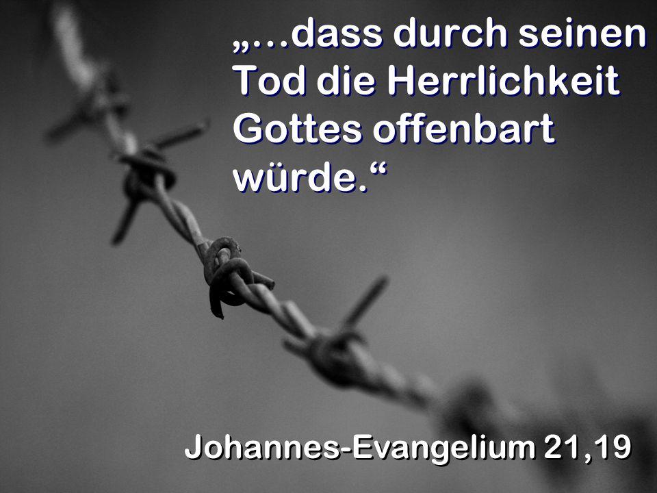 …dass durch seinen Tod die Herrlichkeit Gottes offenbart würde. Johannes-Evangelium 21,19