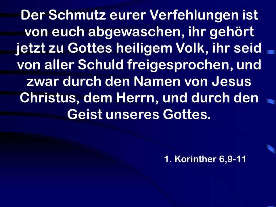 Der Schmutz eurer Verfehlungen ist von euch abgewaschen, ihr gehört jetzt zu Gottes heiligem Volk, ihr seid von aller Schuld freigesprochen, und zwar durch den Namen von Jesus Christus, dem Herrn, und durch den Geist unseres Gottes.