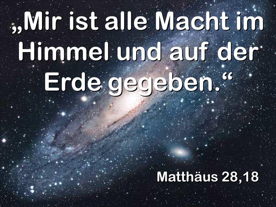 Matthäus 28,18 Mir ist alle Macht im Himmel und auf der Erde gegeben.