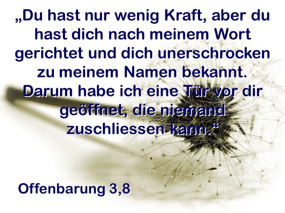 Offenbarung 3,8 Du hast nur wenig Kraft, aber du hast dich nach meinem Wort gerichtet und dich unerschrocken zu meinem Namen bekannt. Darum habe ich e