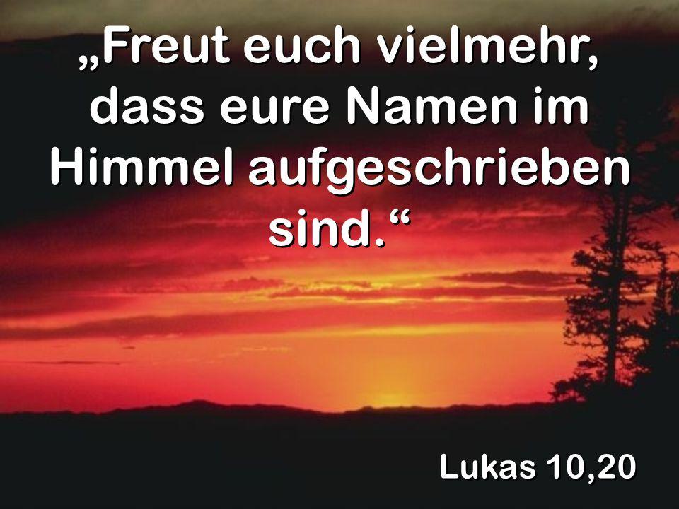 Lukas 10,20 Freut euch vielmehr, dass eure Namen im Himmel aufgeschrieben sind.
