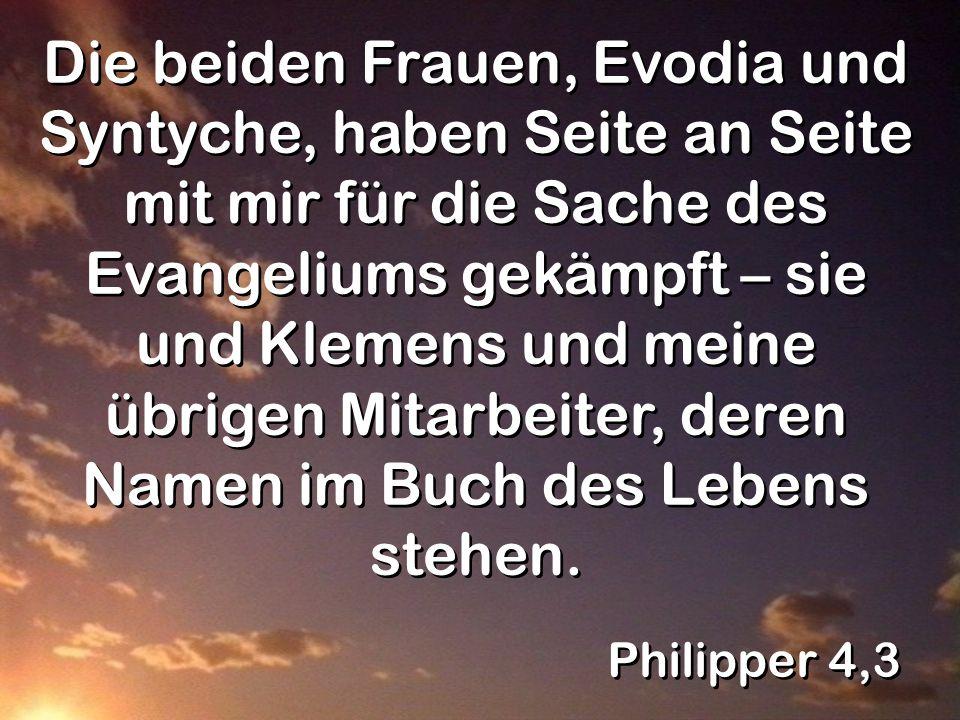 Philipper 4,3 Die beiden Frauen, Evodia und Syntyche, haben Seite an Seite mit mir für die Sache des Evangeliums gekämpft – sie und Klemens und meine