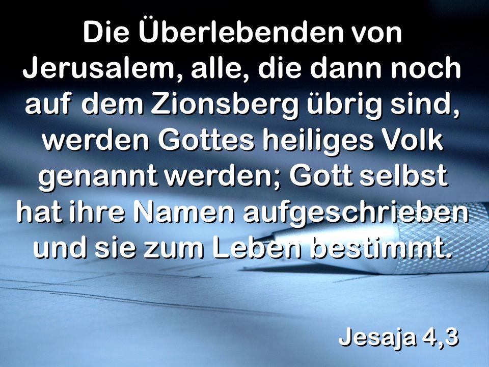 Jesaja 4,3 Die Überlebenden von Jerusalem, alle, die dann noch auf dem Zionsberg übrig sind, werden Gottes heiliges Volk genannt werden; Gott selbst h