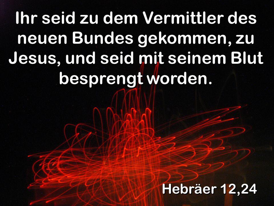 Hebräer 12,24 Ihr seid zu dem Vermittler des neuen Bundes gekommen, zu Jesus, und seid mit seinem Blut besprengt worden.