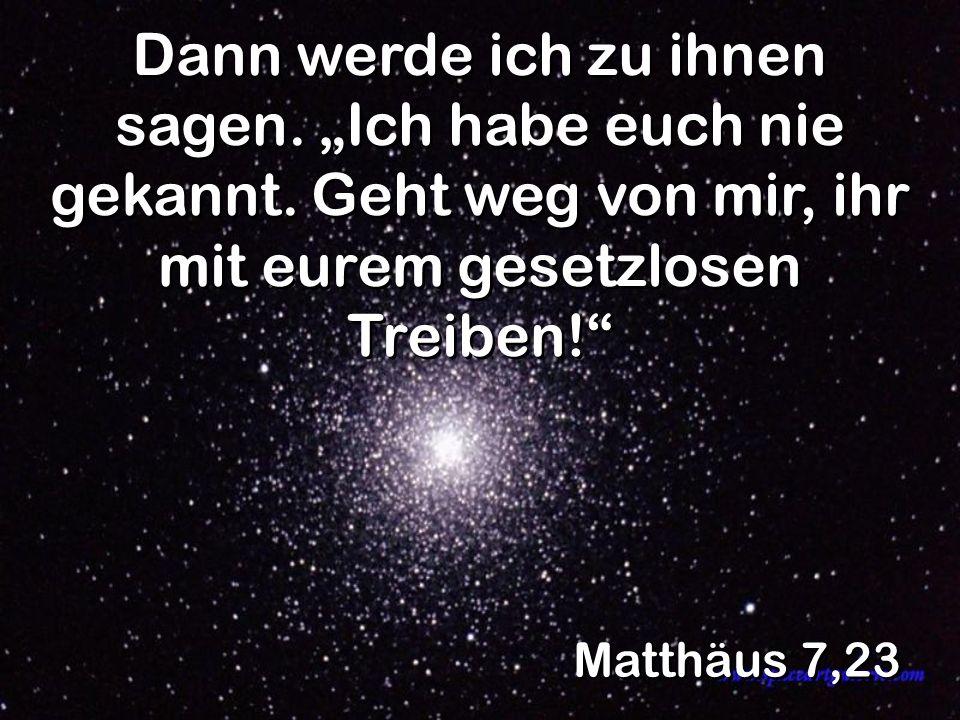 Matthäus 7,23 Dann werde ich zu ihnen sagen. Ich habe euch nie gekannt. Geht weg von mir, ihr mit eurem gesetzlosen Treiben!