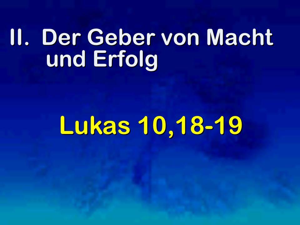 II. Der Geber von Macht und Erfolg Lukas 10,18-19