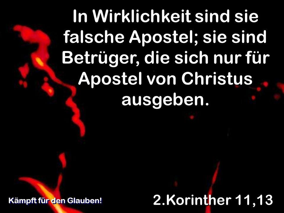 In Wirklichkeit sind sie falsche Apostel; sie sind Betrüger, die sich nur für Apostel von Christus ausgeben. 2.Korinther 11,13 Kämpft für den Glauben!