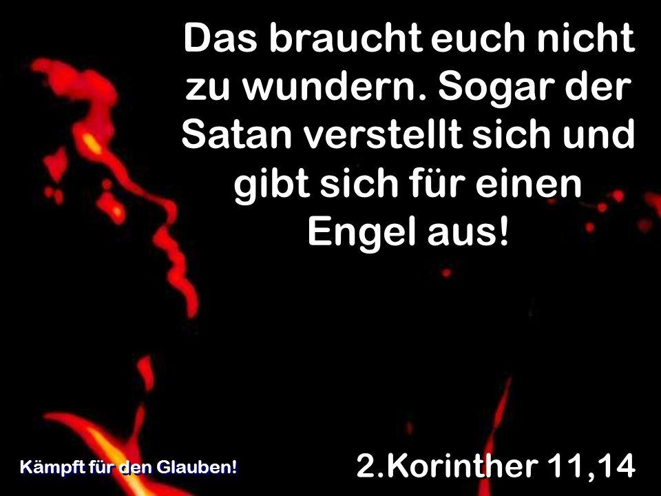 Das braucht euch nicht zu wundern. Sogar der Satan verstellt sich und gibt sich für einen Engel aus! 2.Korinther 11,14 Kämpft für den Glauben!