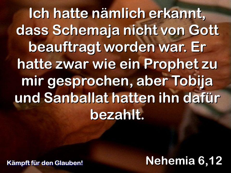 Ich hatte nämlich erkannt, dass Schemaja nicht von Gott beauftragt worden war. Er hatte zwar wie ein Prophet zu mir gesprochen, aber Tobija und Sanbal