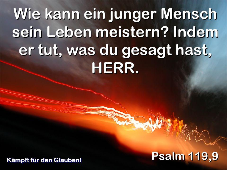 Wie kann ein junger Mensch sein Leben meistern? Indem er tut, was du gesagt hast, HERR. Psalm 119,9 Kämpft für den Glauben!