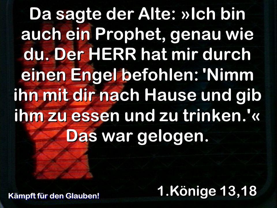 Da sagte der Alte: »Ich bin auch ein Prophet, genau wie du. Der HERR hat mir durch einen Engel befohlen: 'Nimm ihn mit dir nach Hause und gib ihm zu e