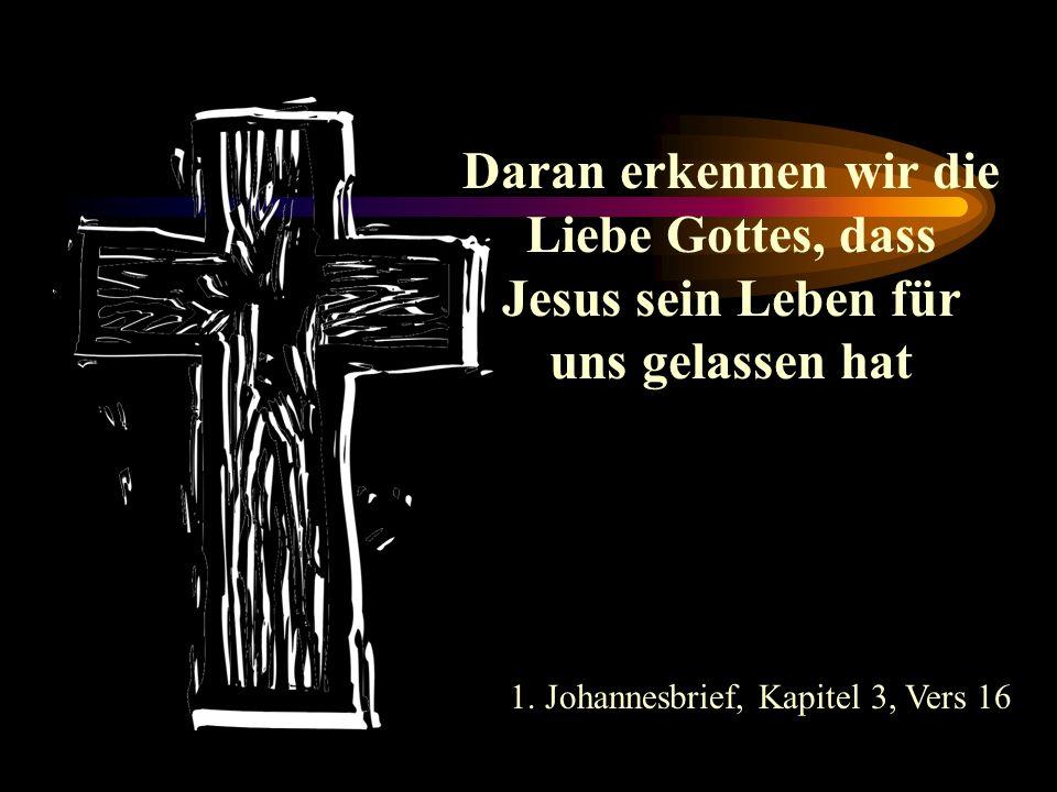Daran erkennen wir die Liebe Gottes, dass Jesus sein Leben für uns gelassen hat 1. Johannesbrief, Kapitel 3, Vers 16