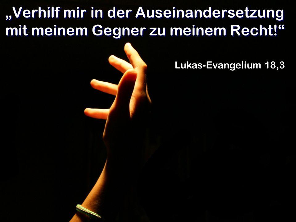 Verhilf mir in der Auseinandersetzung mit meinem Gegner zu meinem Recht! Lukas-Evangelium 18,3