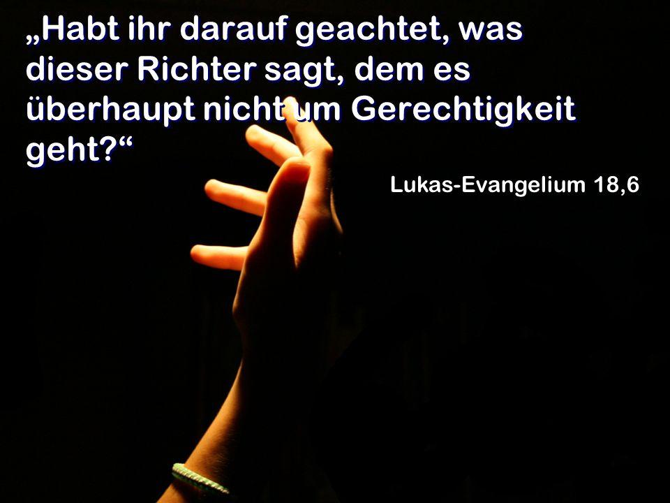 Habt ihr darauf geachtet, was dieser Richter sagt, dem es überhaupt nicht um Gerechtigkeit geht? Lukas-Evangelium 18,6