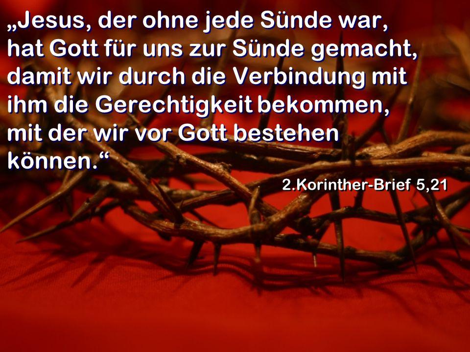 Jesus, der ohne jede Sünde war, hat Gott für uns zur Sünde gemacht, damit wir durch die Verbindung mit ihm die Gerechtigkeit bekommen, mit der wir vor
