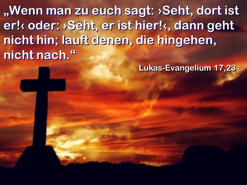 Wenn man zu euch sagt: Seht, dort ist er! oder: Seht, er ist hier!, dann geht nicht hin; lauft denen, die hingehen, nicht nach. Lukas-Evangelium 17,23