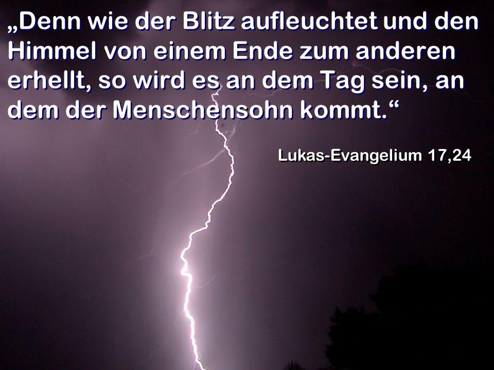 Denn wie der Blitz aufleuchtet und den Himmel von einem Ende zum anderen erhellt, so wird es an dem Tag sein, an dem der Menschensohn kommt. Lukas-Eva