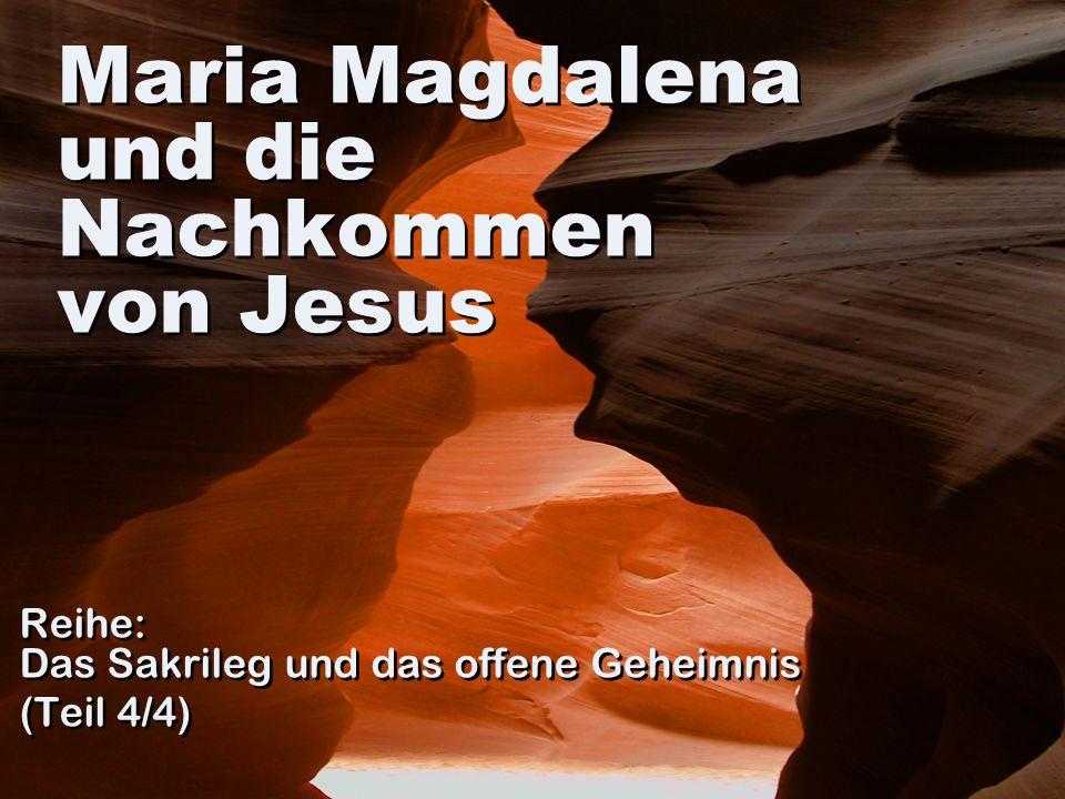 Maria Magdalena und die Nachkommen von Jesus Reihe: Das Sakrileg und das offene Geheimnis (Teil 4/4) Reihe: Das Sakrileg und das offene Geheimnis (Tei