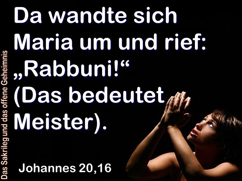 Da wandte sich Maria um und rief: Rabbuni! (Das bedeutet Meister). Johannes 20,16