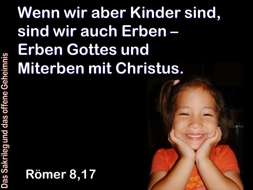 Wenn wir aber Kinder sind, sind wir auch Erben – Erben Gottes und Miterben mit Christus. Römer 8,17