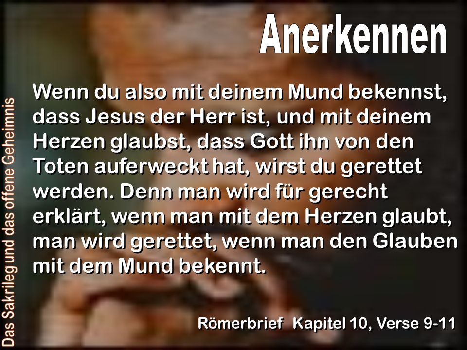 Wenn du also mit deinem Mund bekennst, dass Jesus der Herr ist, und mit deinem Herzen glaubst, dass Gott ihn von den Toten auferweckt hat, wirst du ge