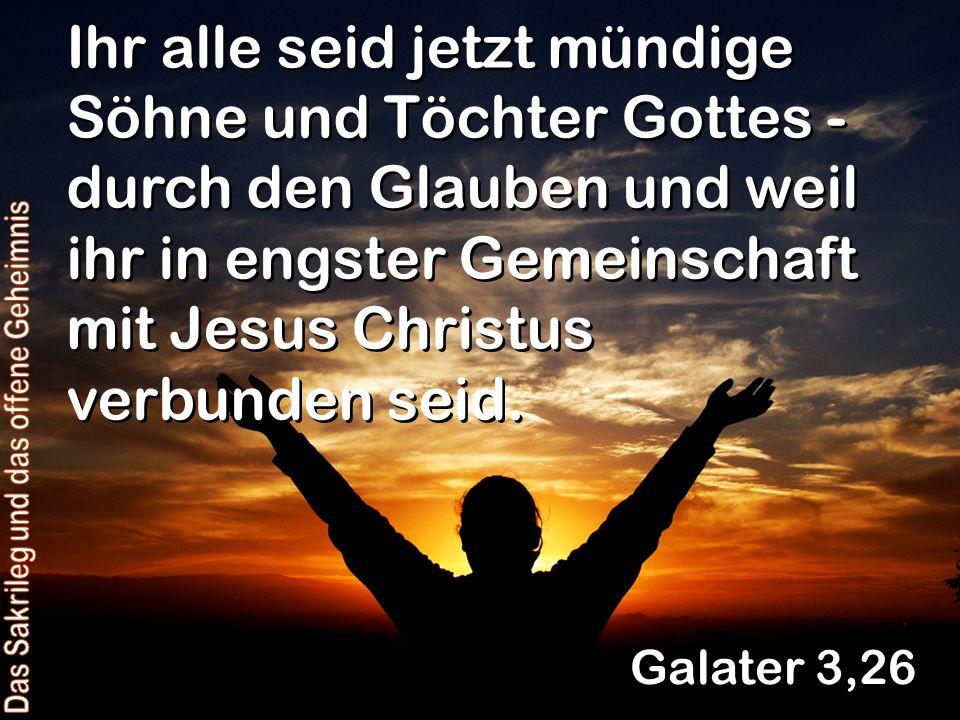 Ihr alle seid jetzt mündige Söhne und Töchter Gottes - durch den Glauben und weil ihr in engster Gemeinschaft mit Jesus Christus verbunden seid. Galat