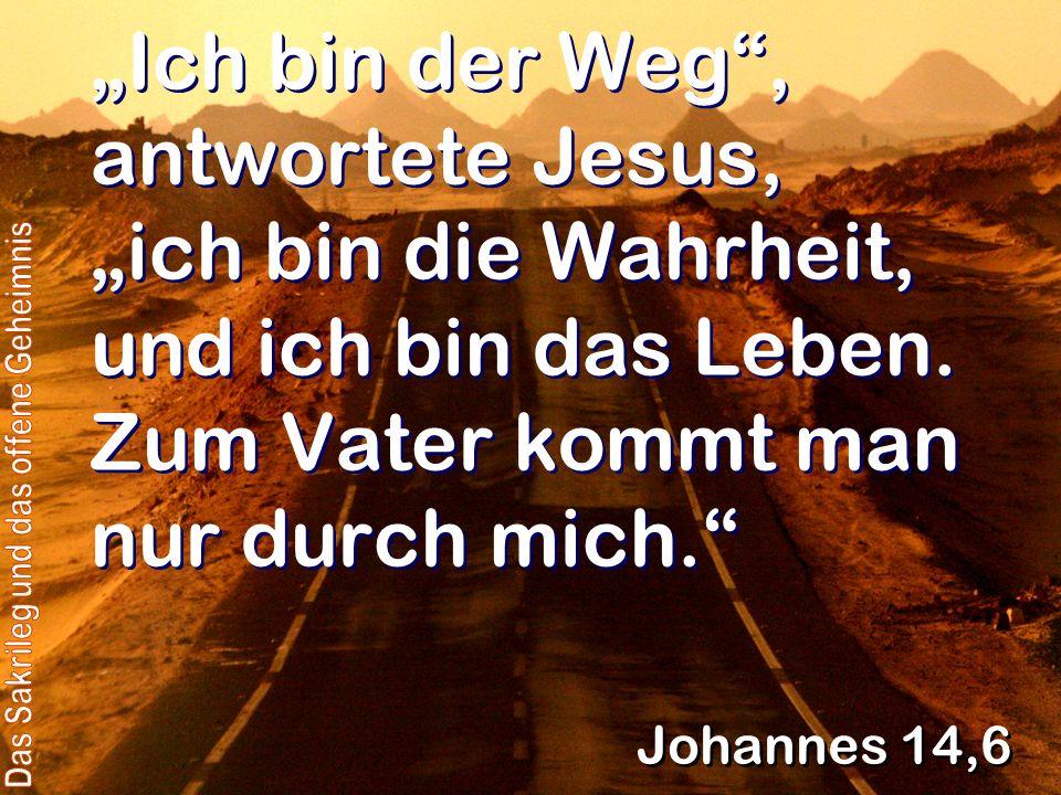 Ich bin der Weg, antwortete Jesus, ich bin die Wahrheit, und ich bin das Leben. Zum Vater kommt man nur durch mich. Johannes 14,6