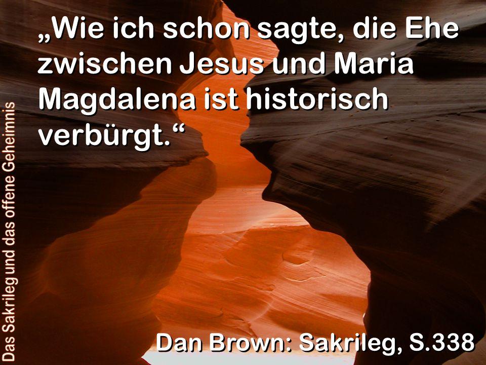 Wie ich schon sagte, die Ehe zwischen Jesus und Maria Magdalena ist historisch verbürgt. Dan Brown: Sakrileg, S.338