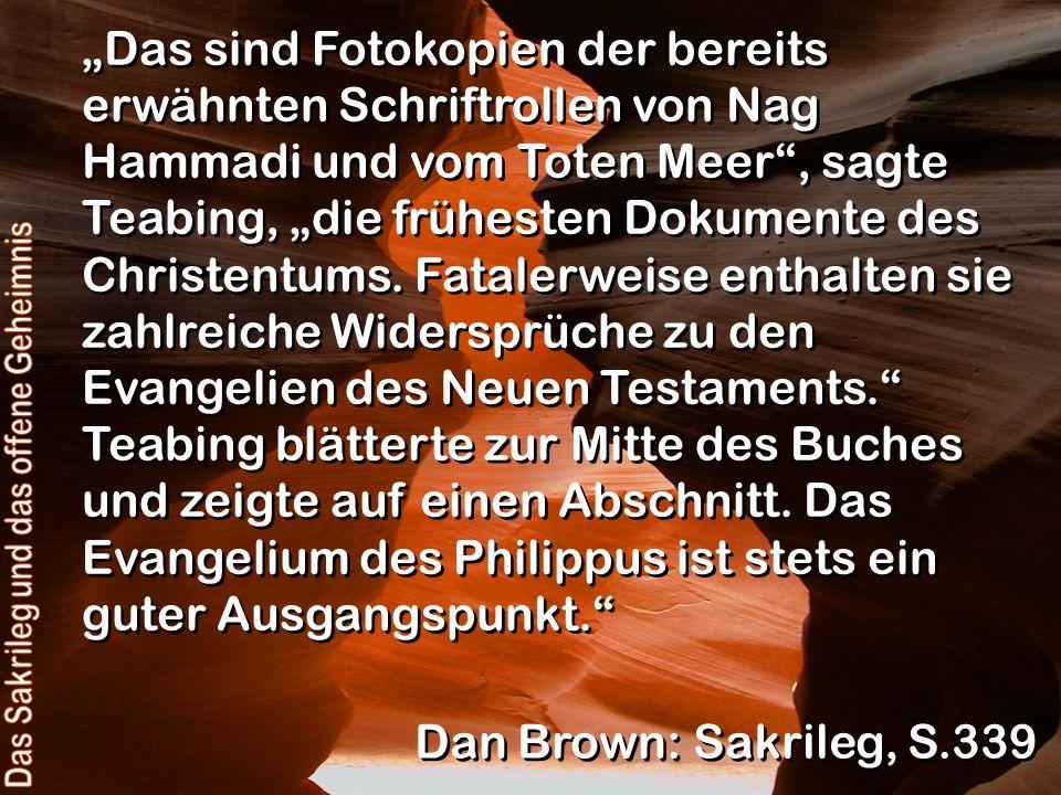 Das sind Fotokopien der bereits erwähnten Schriftrollen von Nag Hammadi und vom Toten Meer, sagte Teabing, die frühesten Dokumente des Christentums. F