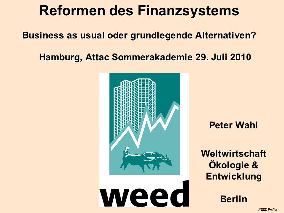 WEED PeWa Peter Wahl Weltwirtschaft Ökologie & Entwicklung Berlin Hamburg, Attac Sommerakademie 29. Juli 2010 Reformen des Finanzsystems Business as u