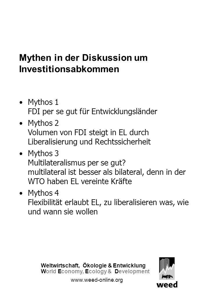 Mythen in der Diskussion um Investitionsabkommen Mythos 1 FDI per se gut für Entwicklungsländer Mythos 2 Volumen von FDI steigt in EL durch Liberalisierung und Rechtssicherheit Mythos 3 Multilateralismus per se gut.