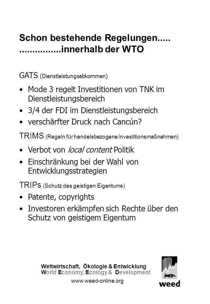 Schon bestehende Regelungen.....................innerhalb der WTO GATS (Dienstleistungsabkommen) Mode 3 regelt Investitionen von TNK im Dienstleistungsbereich 3/4 der FDI im Dienstleistungsbereich verschärfter Druck nach Cancún.